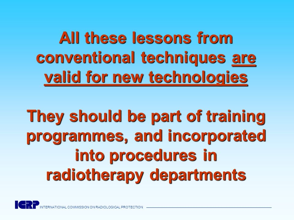 All these lessons from conventional techniques are valid for new technologies They should be part of training programmes, and incorporated into procedures in radiotherapy departments