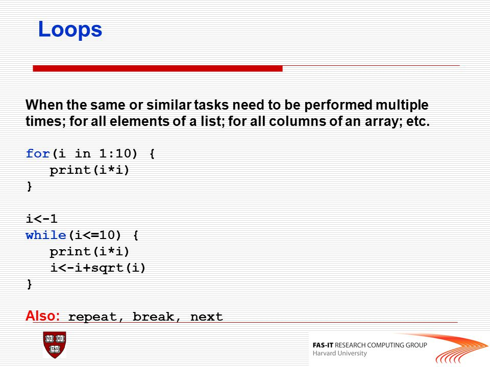 Loops When the same or similar tasks need to be performed multiple times; for all elements of a list; for all columns of an array; etc.