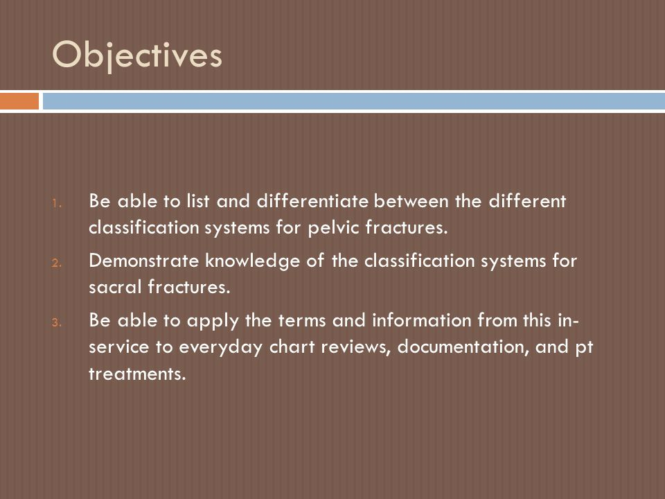 Objectives Be able to list and differentiate between the different classification systems for pelvic fractures.