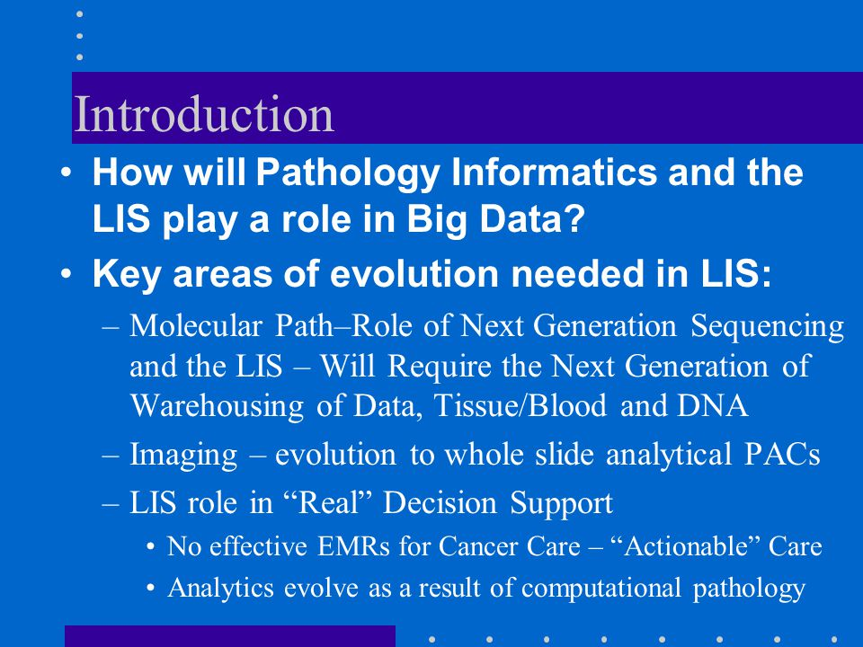 Introduction How will Pathology Informatics and the LIS play a role in Big Data Key areas of evolution needed in LIS: