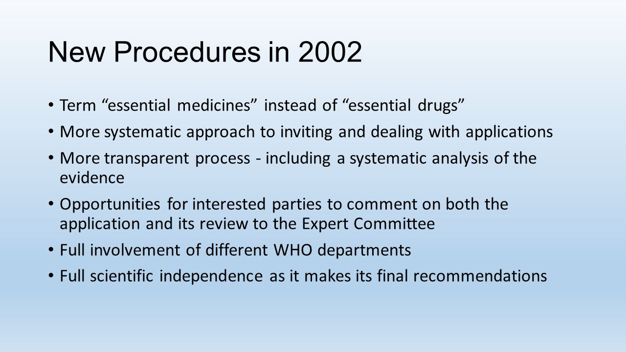 New Procedures in 2002 Term essential medicines instead of essential drugs More systematic approach to inviting and dealing with applications.