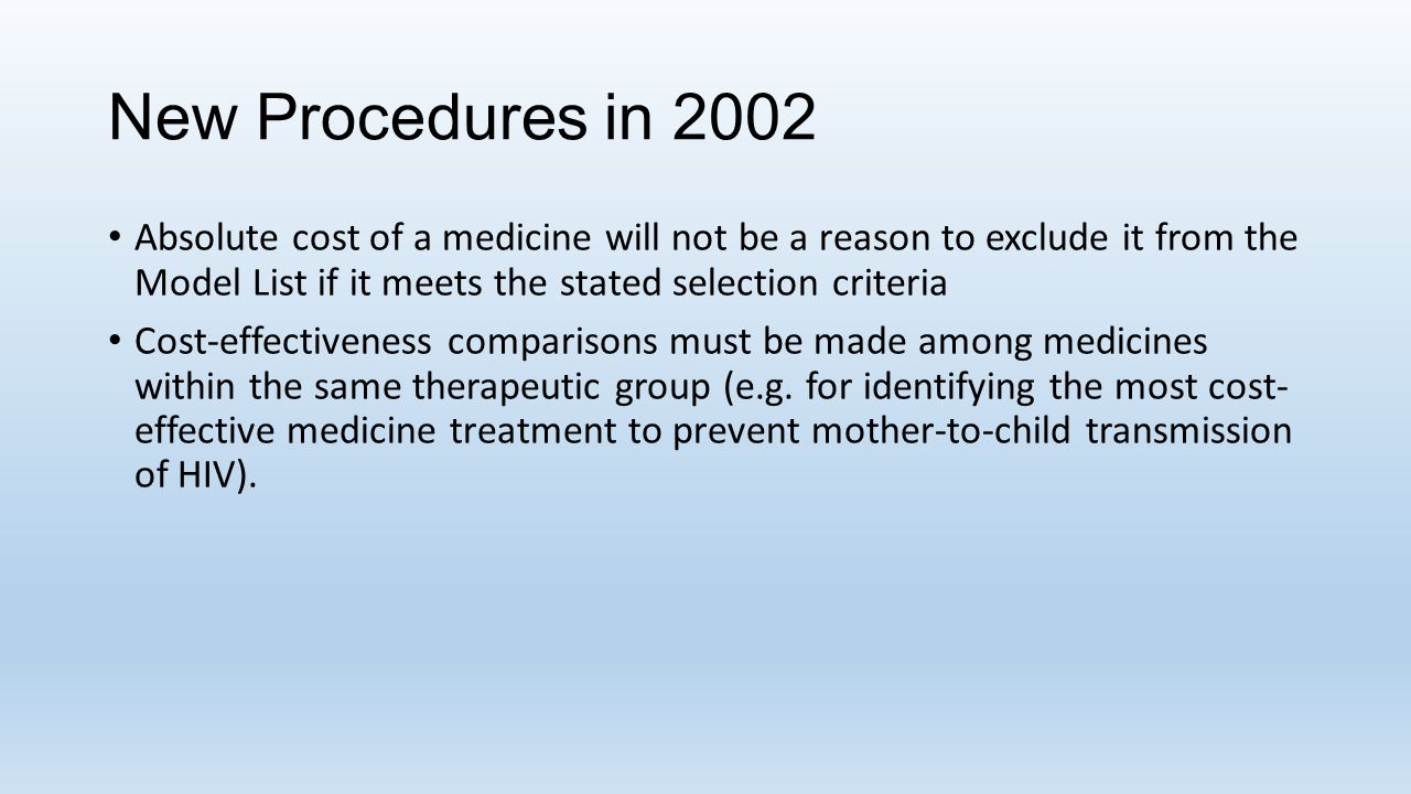 New Procedures in 2002 Absolute cost of a medicine will not be a reason to exclude it from the Model List if it meets the stated selection criteria.