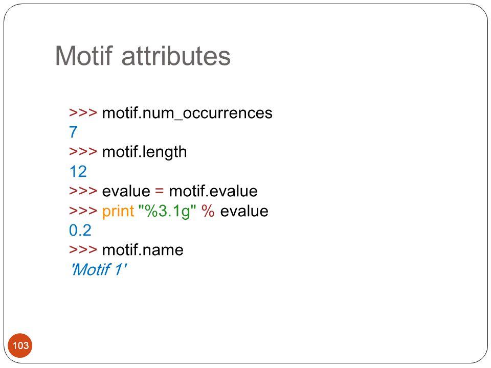 Motif attributes >>> motif.num_occurrences 7 >>> motif.length 12 >>> evalue = motif.evalue >>> print %3.1g % evalue 0.2 >>> motif.name Motif 1