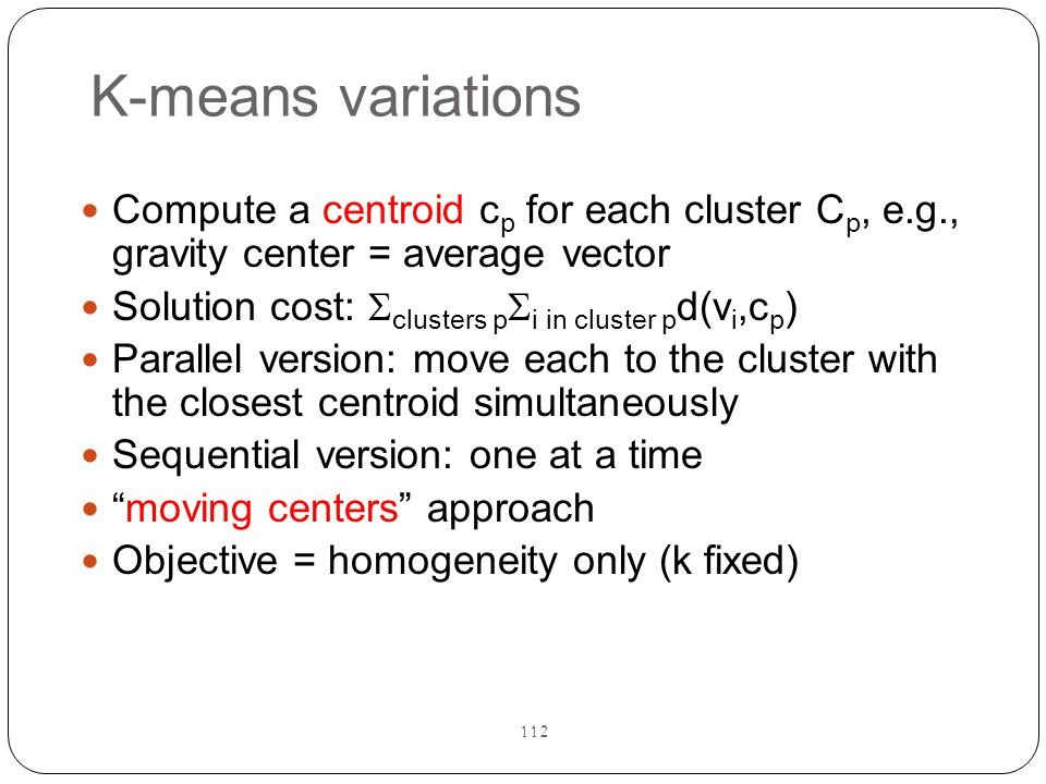 K-means variations Compute a centroid cp for each cluster Cp, e.g., gravity center = average vector.