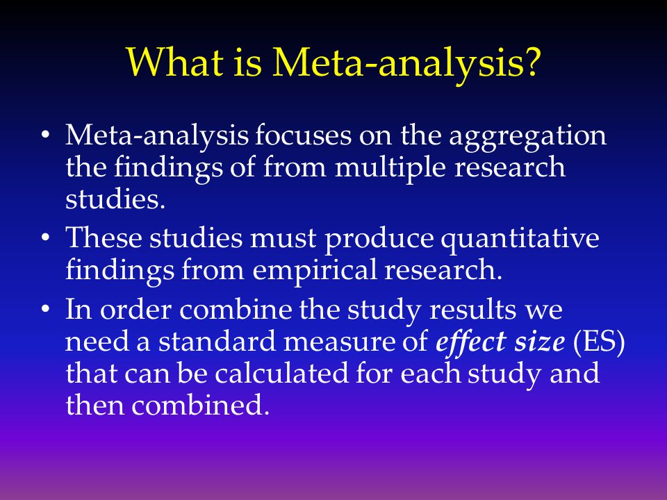 What is Meta-analysis Meta-analysis focuses on the aggregation the findings of from multiple research studies.
