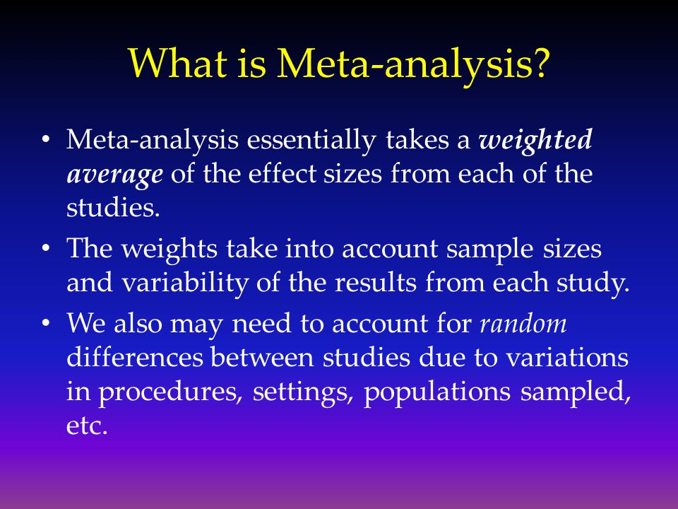 What is Meta-analysis Meta-analysis essentially takes a weighted average of the effect sizes from each of the studies.