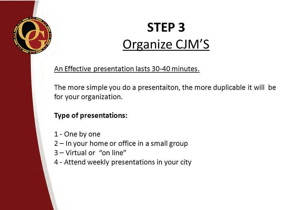 STEP 3 Organize CJM'S An Effective presentation lasts 30-40 minutes.