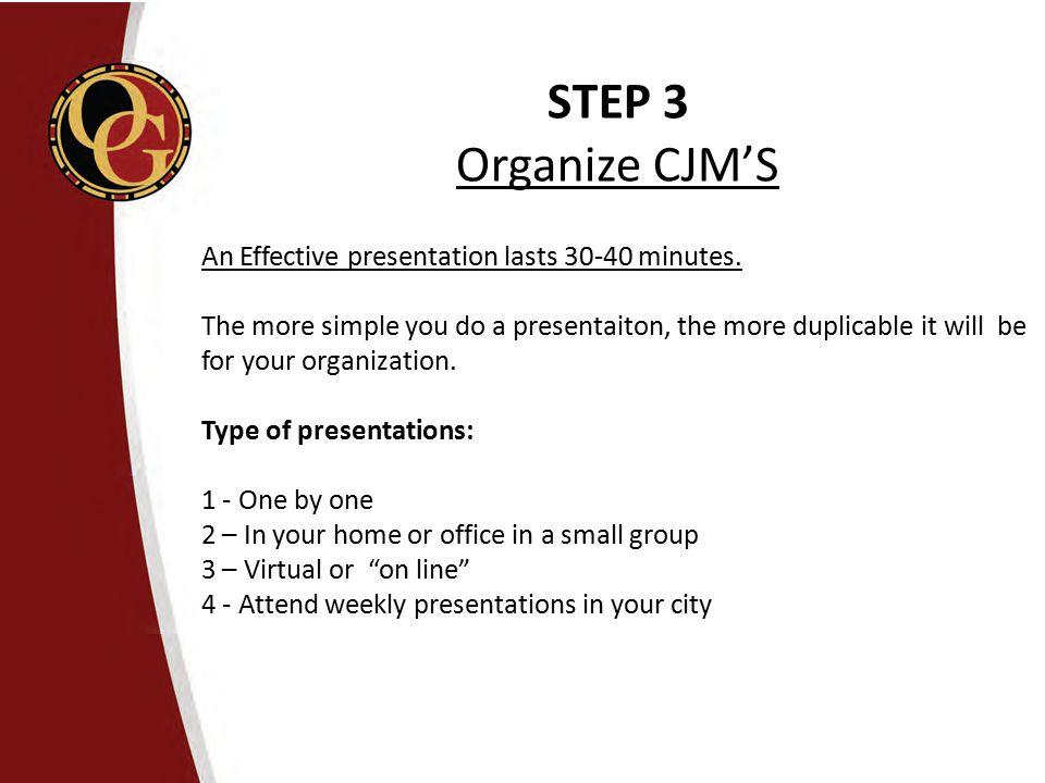 STEP 3 Organize CJM'S An Effective presentation lasts 30-40 minutes.