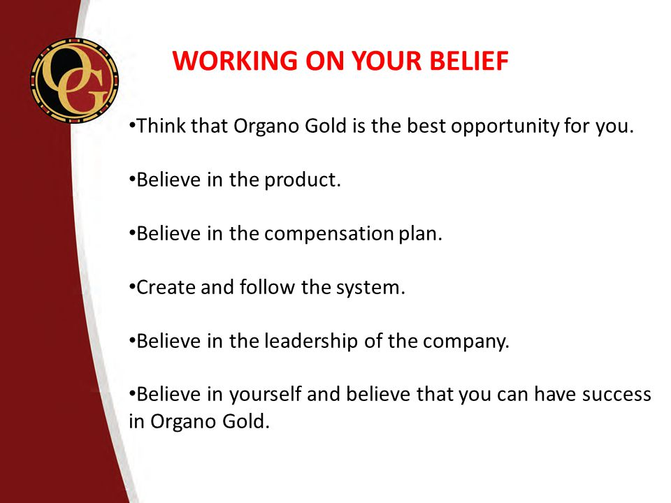 WORKING ON YOUR BELIEF Think that Organo Gold is the best opportunity for you. Believe in the product.