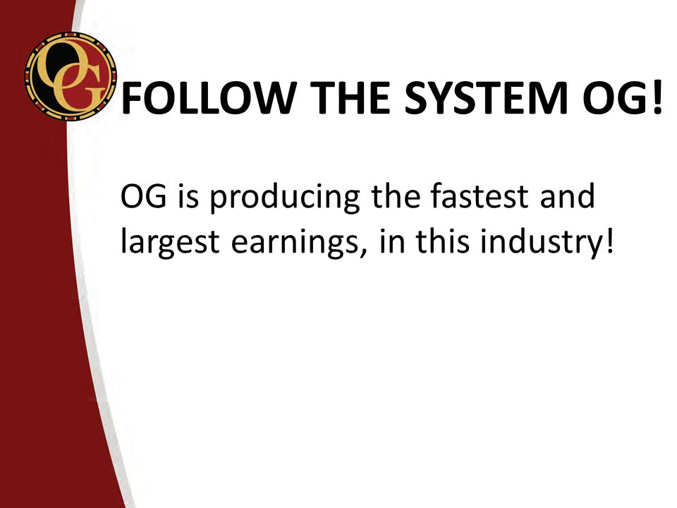 FOLLOW THE SYSTEM OG! OG is producing the fastest and largest earnings, in this industry!