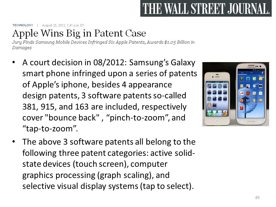 A court decision in 08/2012: Samsung's Galaxy smart phone infringed upon a series of patents of Apple's iphone, besides 4 appearance design patents, 3 software patents so-called 381, 915, and 163 are included, respectively cover bounce back , pinch-to-zoom , and tap-to-zoom .