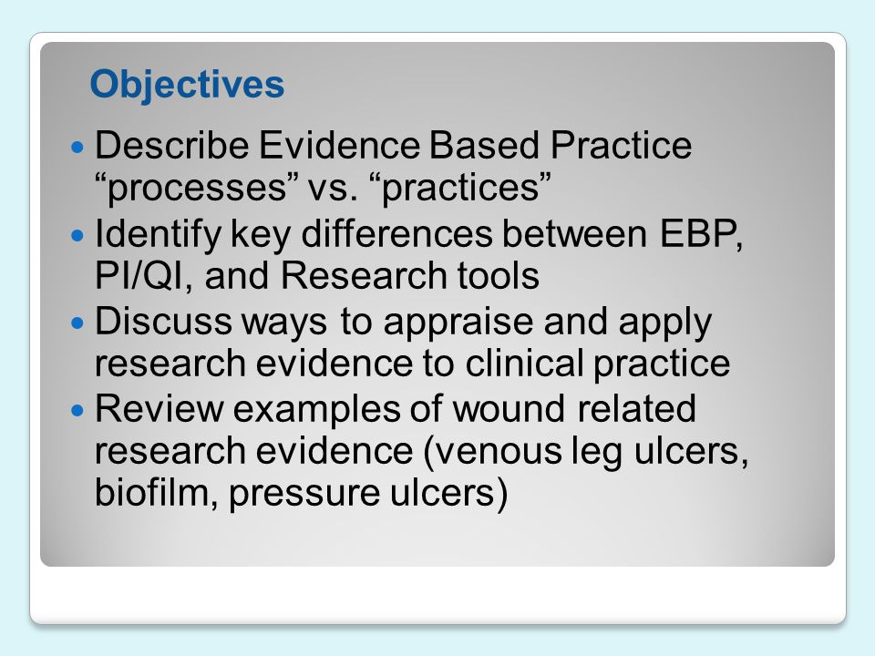Objectives Describe Evidence Based Practice processes vs. practices Identify key differences between EBP, PI/QI, and Research tools.