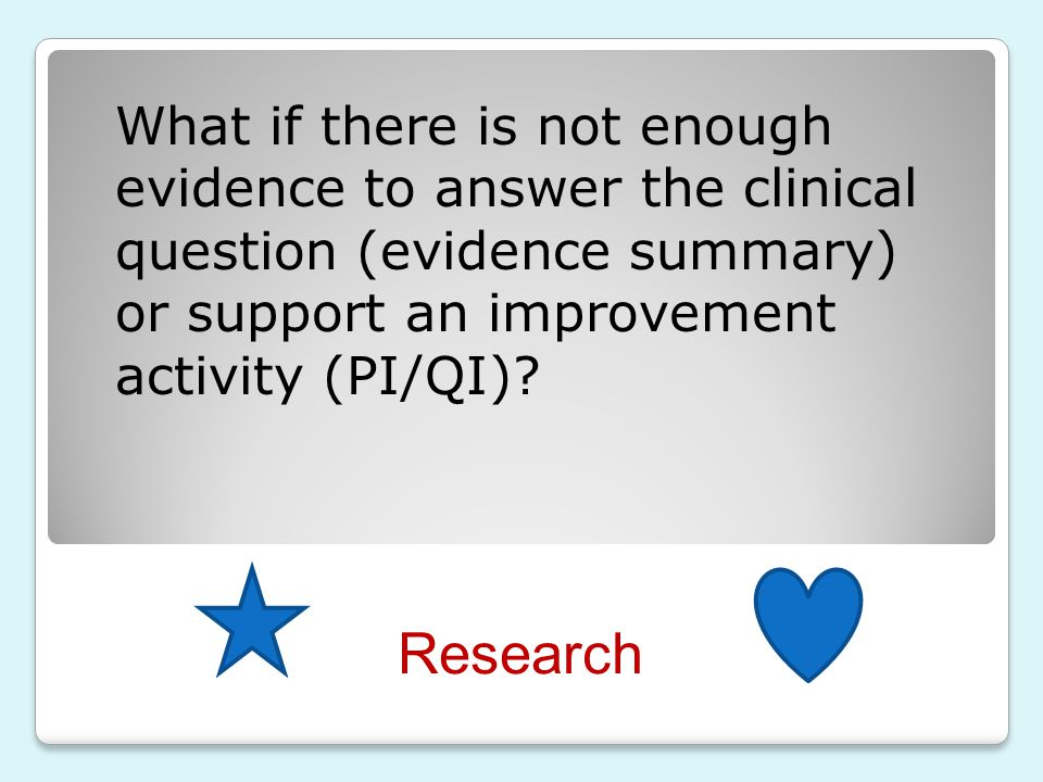 What if there is not enough evidence to answer the clinical question (evidence summary) or support an improvement activity (PI/QI)
