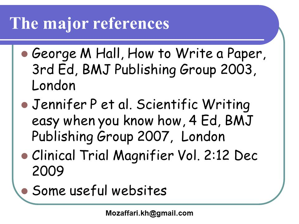 The major references George M Hall, How to Write a Paper, 3rd Ed, BMJ Publishing Group 2003, London.