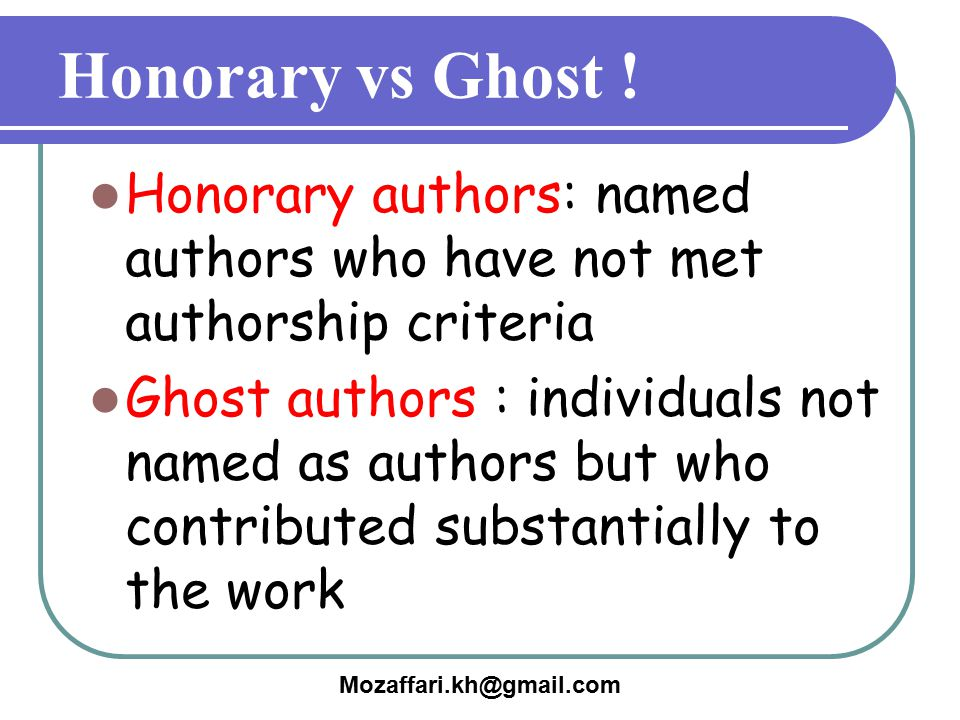 Honorary vs Ghost ! Honorary authors: named authors who have not met authorship criteria.