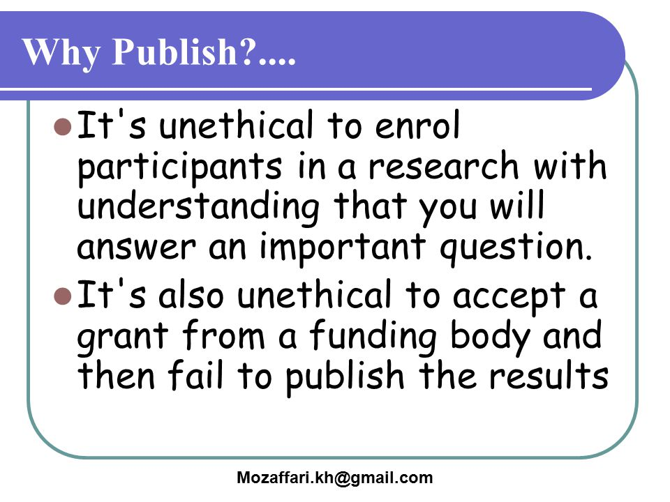 Why Publish .... It s unethical to enrol participants in a research with understanding that you will answer an important question.
