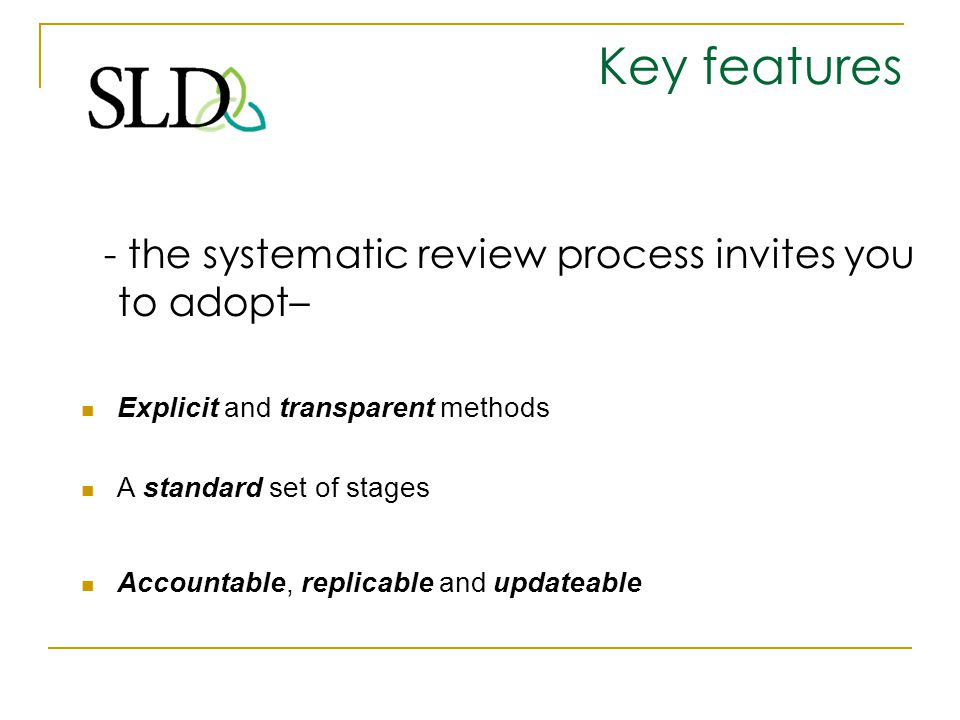 Key features - the systematic review process invites you to adopt–