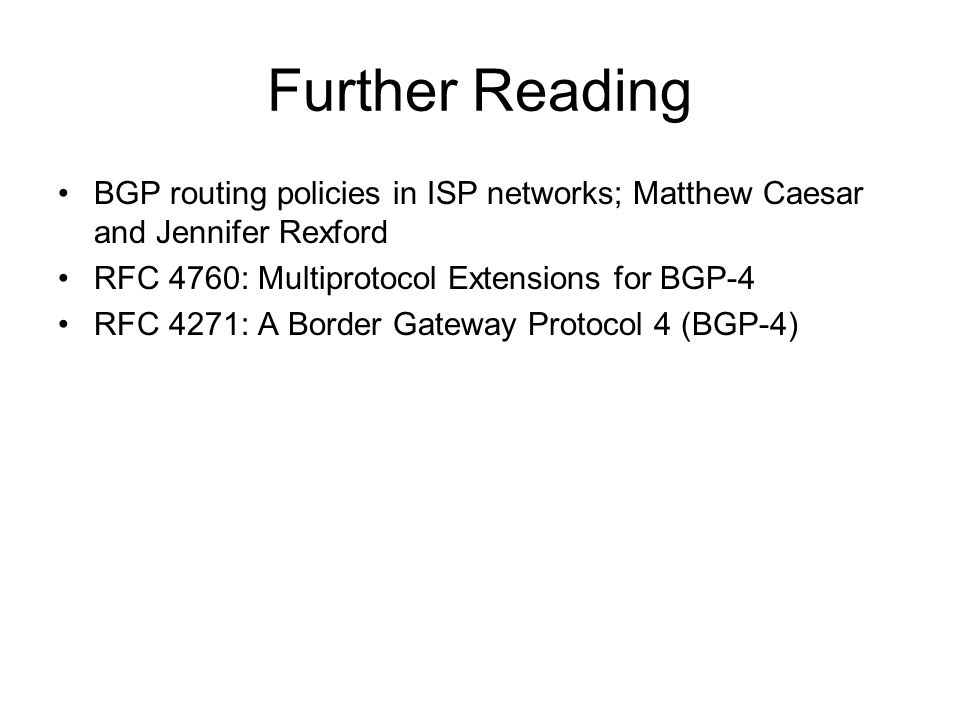 Further Reading BGP routing policies in ISP networks; Matthew Caesar and Jennifer Rexford. RFC 4760: Multiprotocol Extensions for BGP-4.