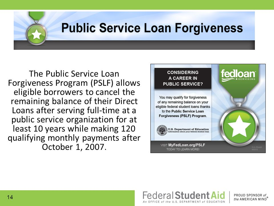 The Public Service Loan Forgiveness Program (PSLF) allows eligible borrowers to cancel the remaining balance of their Direct Loans after serving full-time at a public service organization for at least 10 years while making 120 qualifying monthly payments after October 1, 2007.