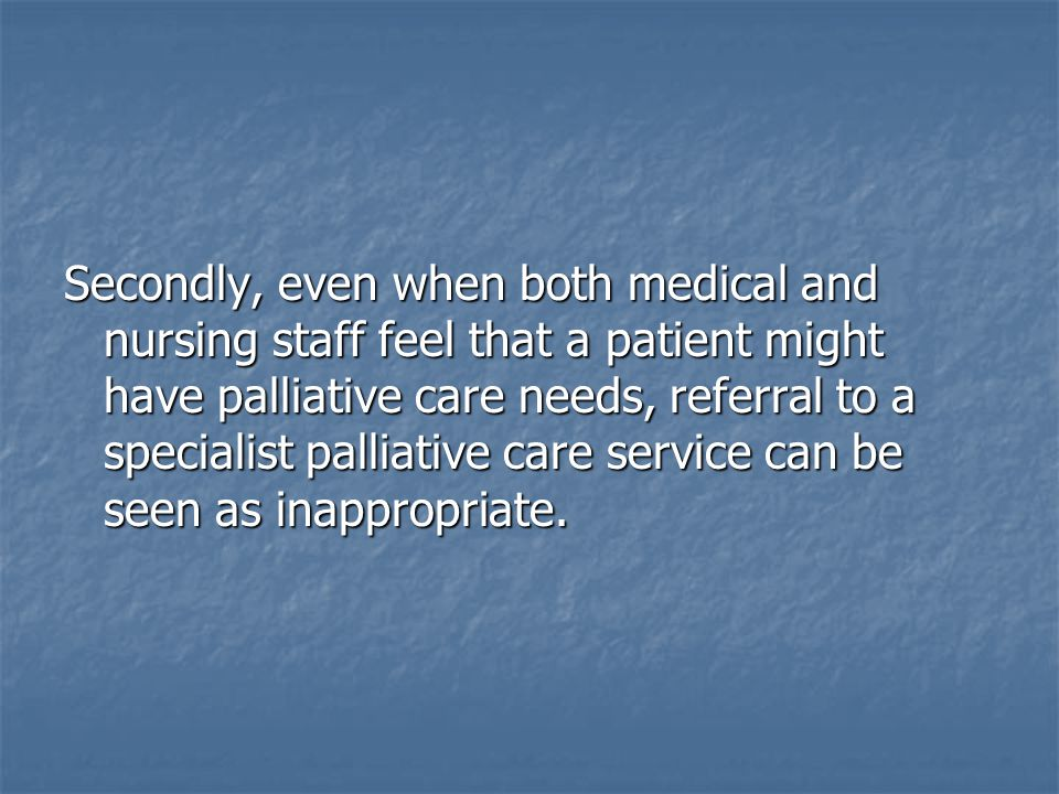 Secondly, even when both medical and nursing staff feel that a patient might have palliative care needs, referral to a specialist palliative care service can be seen as inappropriate.