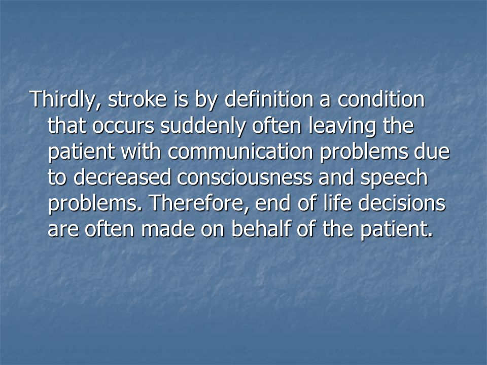 Thirdly, stroke is by definition a condition that occurs suddenly often leaving the patient with communication problems due to decreased consciousness and speech problems. Therefore, end of life decisions are often made on behalf of the patient.