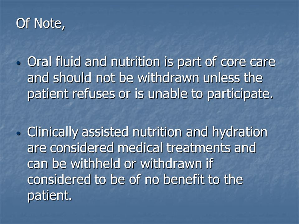 Of Note, Oral fluid and nutrition is part of core care and should not be withdrawn unless the patient refuses or is unable to participate.