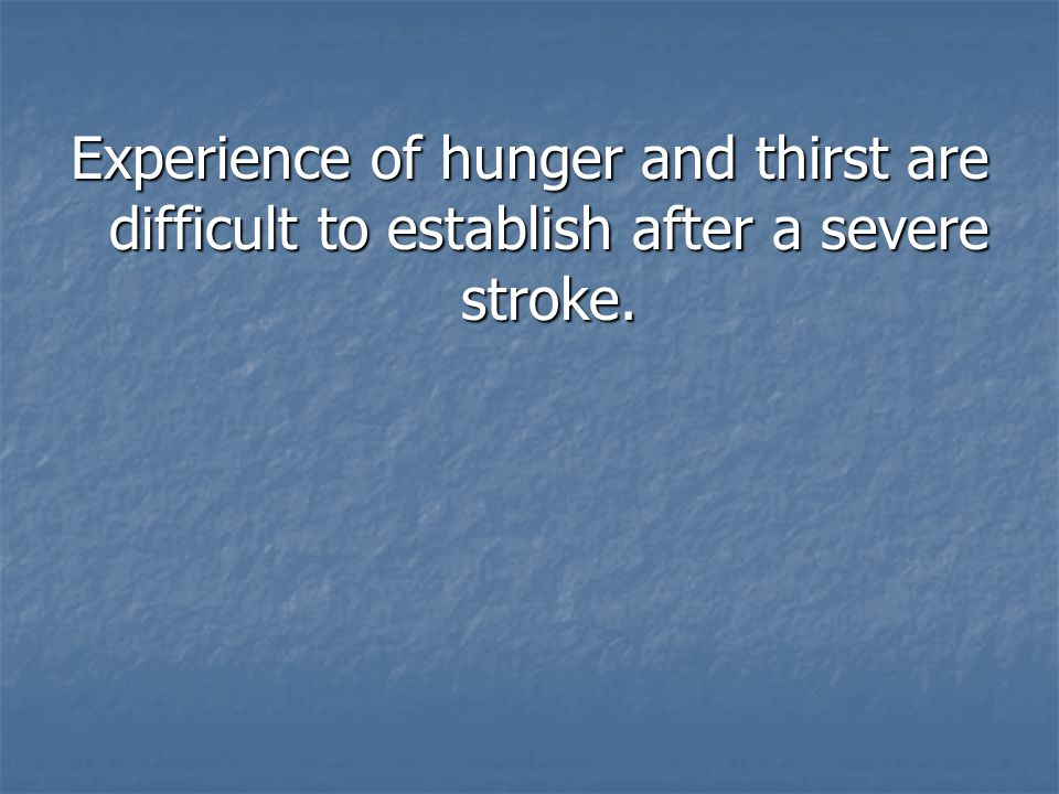 Experience of hunger and thirst are difficult to establish after a severe stroke.