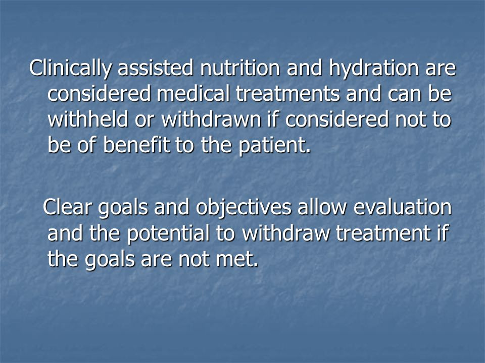 Clinically assisted nutrition and hydration are considered medical treatments and can be withheld or withdrawn if considered not to be of benefit to the patient.