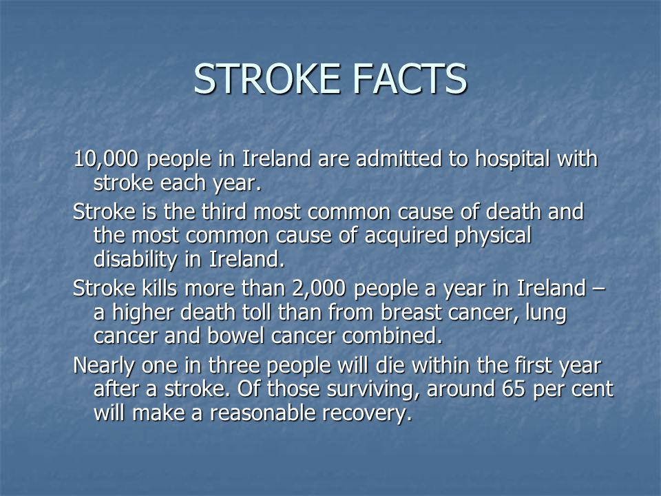 STROKE FACTS 10,000 people in Ireland are admitted to hospital with stroke each year.