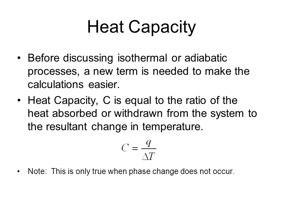 Heat Capacity Before discussing isothermal or adiabatic processes, a new term is needed to make the calculations easier.