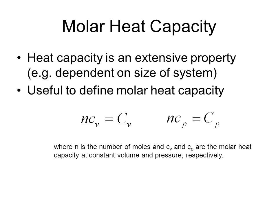 Molar Heat Capacity Heat capacity is an extensive property (e.g. dependent on size of system) Useful to define molar heat capacity.