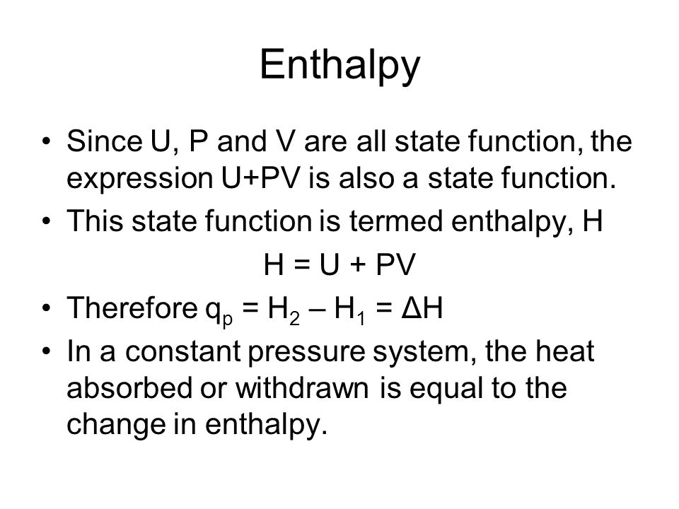 Enthalpy Since U, P and V are all state function, the expression U+PV is also a state function. This state function is termed enthalpy, H.
