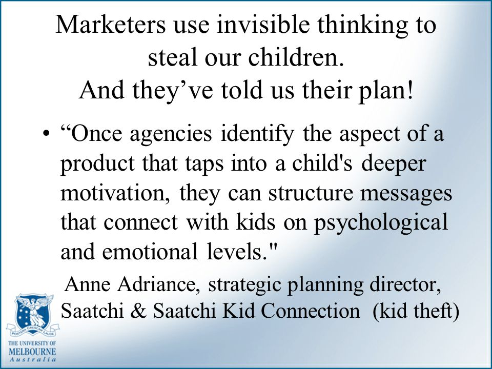 Marketers use invisible thinking to steal our children