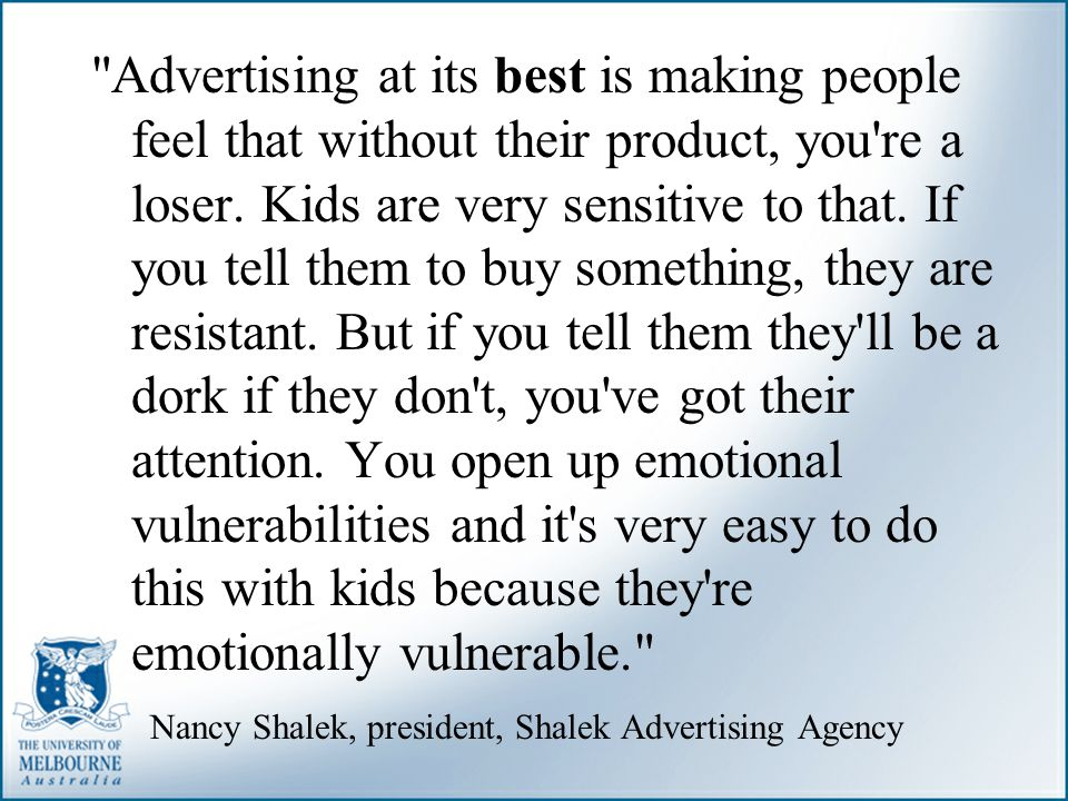 Advertising at its best is making people feel that without their product, you re a loser. Kids are very sensitive to that. If you tell them to buy something, they are resistant. But if you tell them they ll be a dork if they don t, you ve got their attention. You open up emotional vulnerabilities and it s very easy to do this with kids because they re emotionally vulnerable.