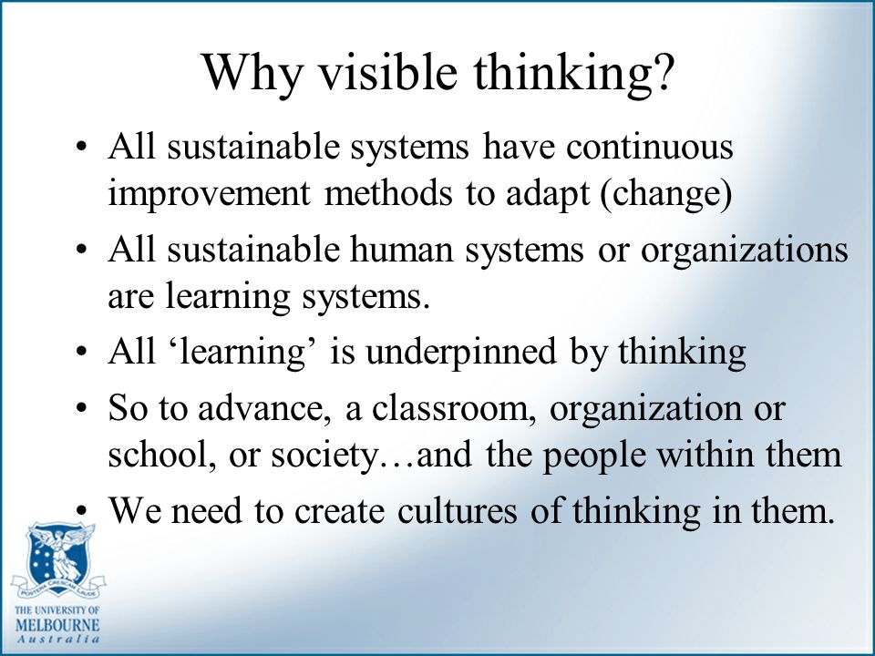 Why visible thinking All sustainable systems have continuous improvement methods to adapt (change)