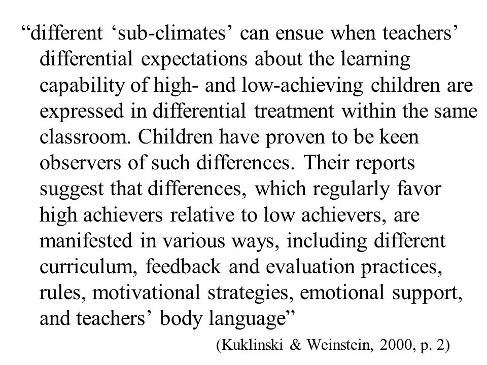 different 'sub-climates' can ensue when teachers' differential expectations about the learning capability of high- and low-achieving children are expressed in differential treatment within the same classroom. Children have proven to be keen observers of such differences. Their reports suggest that differences, which regularly favor high achievers relative to low achievers, are manifested in various ways, including different curriculum, feedback and evaluation practices, rules, motivational strategies, emotional support, and teachers' body language