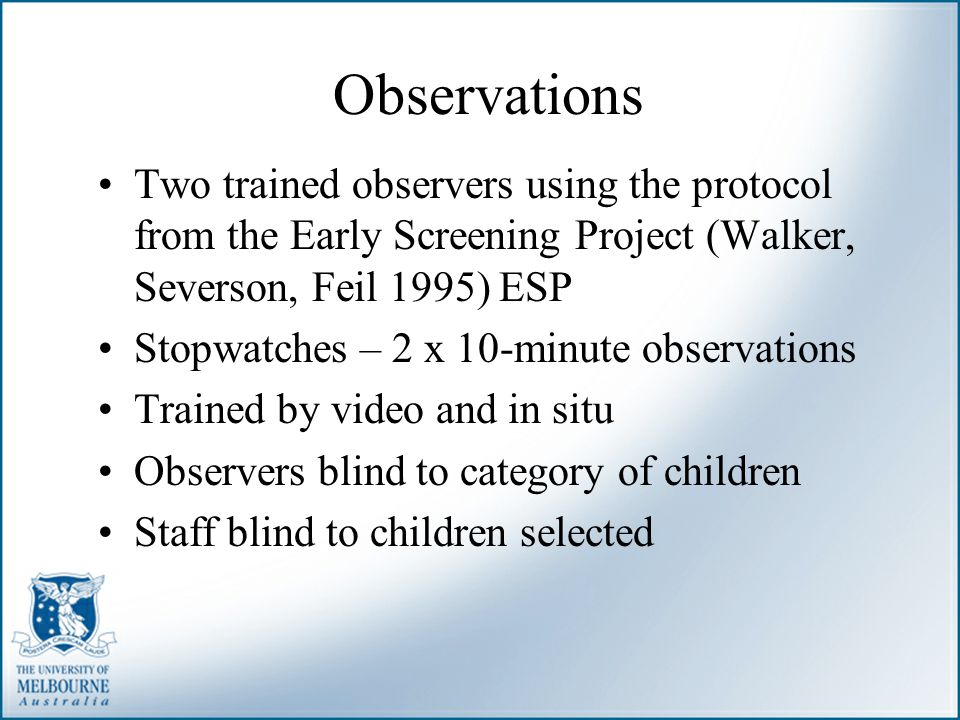 Observations Two trained observers using the protocol from the Early Screening Project (Walker, Severson, Feil 1995) ESP.