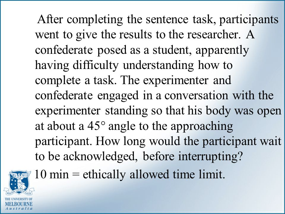 After completing the sentence task, participants went to give the results to the researcher. A confederate posed as a student, apparently having difficulty understanding how to complete a task. The experimenter and confederate engaged in a conversation with the experimenter standing so that his body was open at about a 45° angle to the approaching participant. How long would the participant wait to be acknowledged, before interrupting