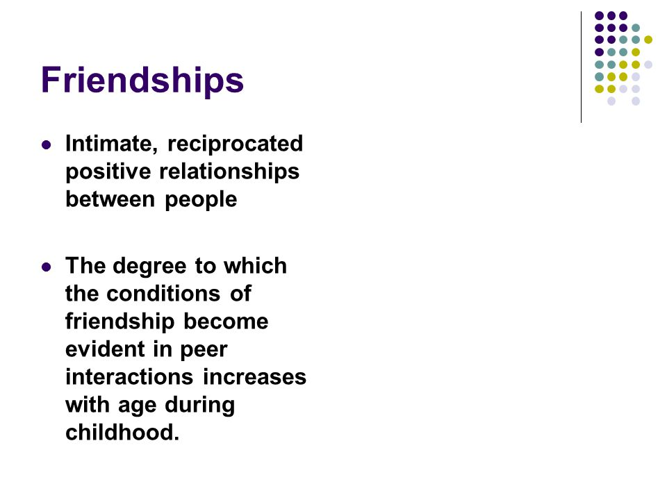 Friendships Intimate, reciprocated positive relationships between people.
