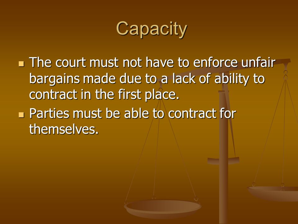 Capacity The court must not have to enforce unfair bargains made due to a lack of ability to contract in the first place.