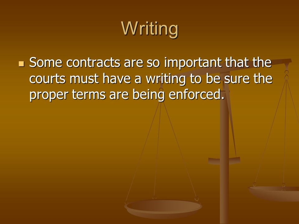 Writing Some contracts are so important that the courts must have a writing to be sure the proper terms are being enforced.