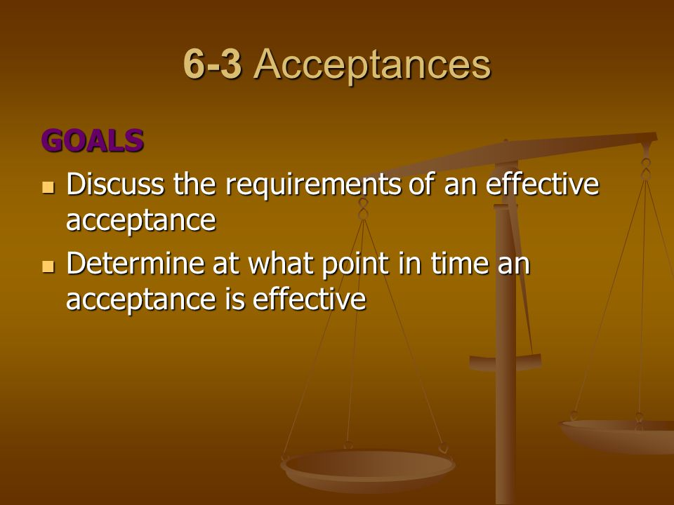 6-3 Acceptances GOALS. Discuss the requirements of an effective acceptance.