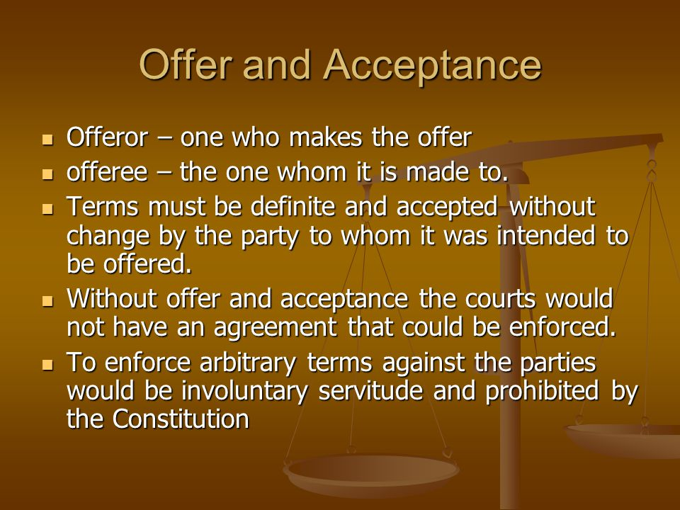 Offer and Acceptance Offeror – one who makes the offer