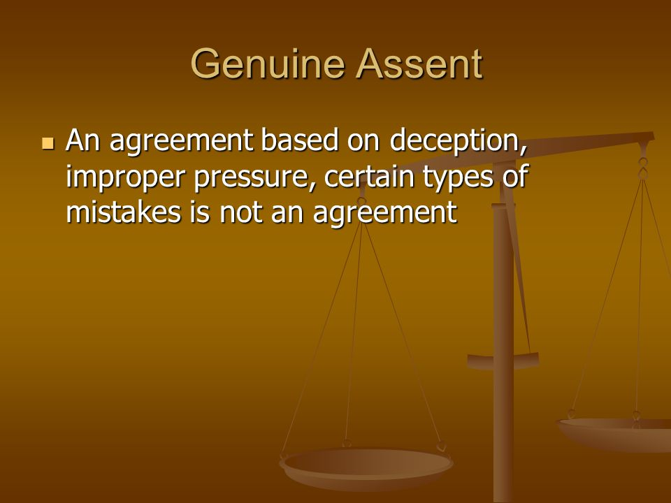 Genuine Assent An agreement based on deception, improper pressure, certain types of mistakes is not an agreement.
