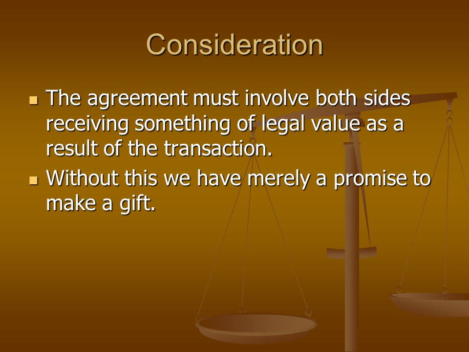 Consideration The agreement must involve both sides receiving something of legal value as a result of the transaction.