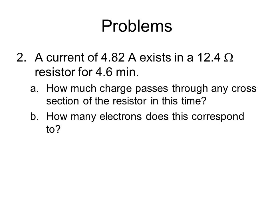 Problems A current of 4.82 A exists in a 12.4  resistor for 4.6 min.