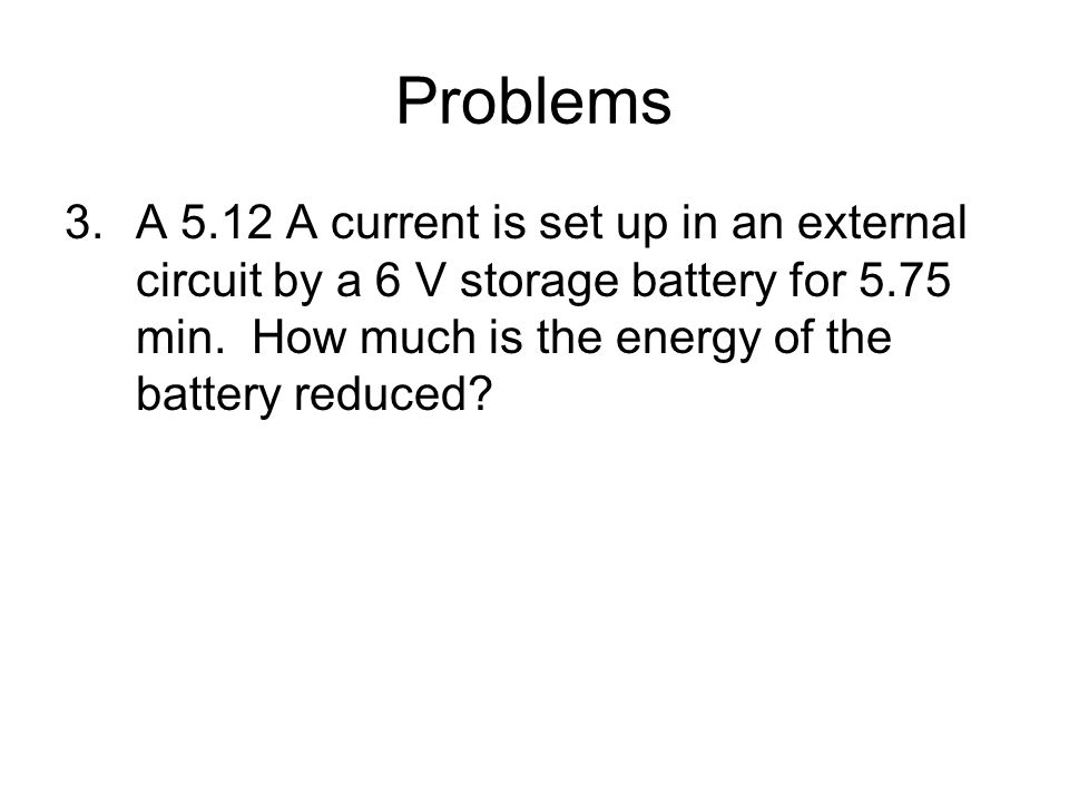 Problems A 5.12 A current is set up in an external circuit by a 6 V storage battery for 5.75 min.
