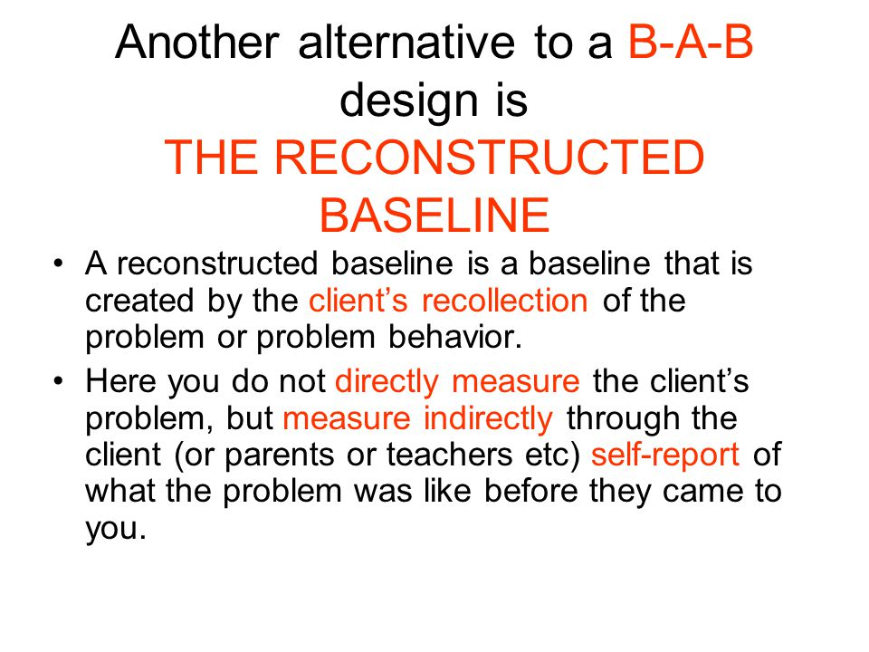Another alternative to a B-A-B design is THE RECONSTRUCTED BASELINE