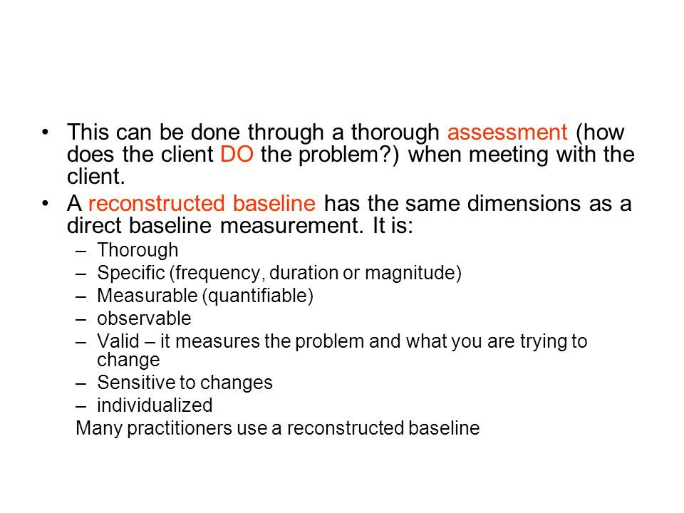 This can be done through a thorough assessment (how does the client DO the problem ) when meeting with the client.