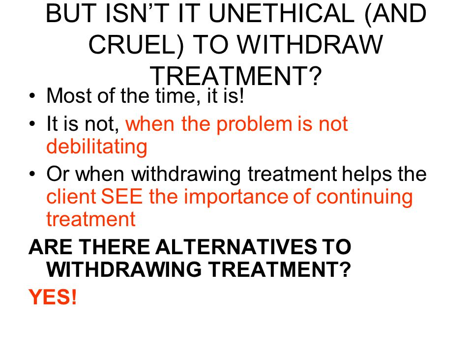 BUT ISN'T IT UNETHICAL (AND CRUEL) TO WITHDRAW TREATMENT